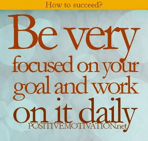 """""""How to succeed? Be very focused on your goal and work on it daily."""" positivemotivation.net"""