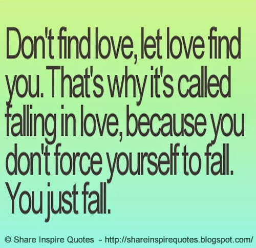 Dont Find Love, Let Love Find You. Thats Why Its Called Fallin.