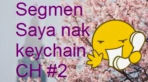 Segmen Saya nak keychain CH #2