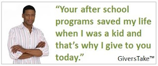 Givers Take, Your after school programs saved my life as a kid and that's why I give to you today.