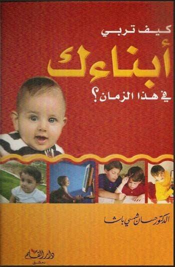 كيف تربي ابناءك في هذا الزمن ؟ - حسان شمسي باشا pdf