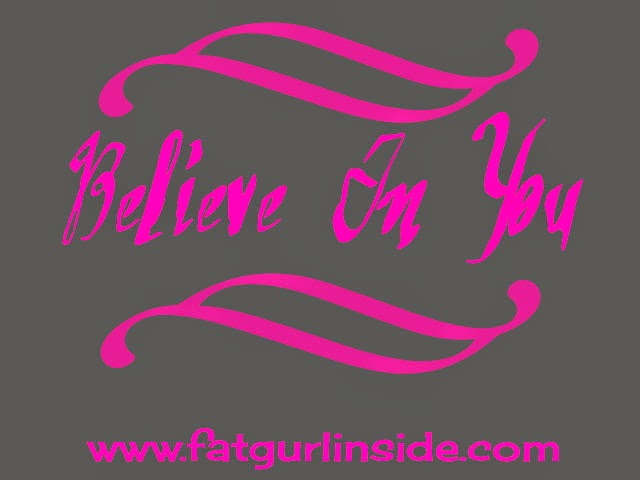 Believe In You www.fatgurlinside.com