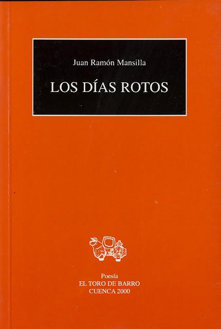 """Juan Ramón Mansilla, """"Los días rotos"""". Col. «Mayor de poesía», Ed. El Toro de Barro, Carlos Morales Ed. Tarancon de Cuenca, 2001 PVP 8 euros edicioneseltorodebarro@yahoo.es"""