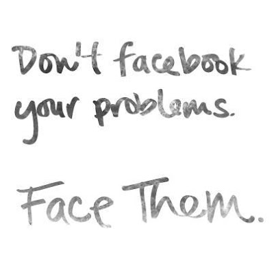 Quotes - Don't facebook your problems, Face Them