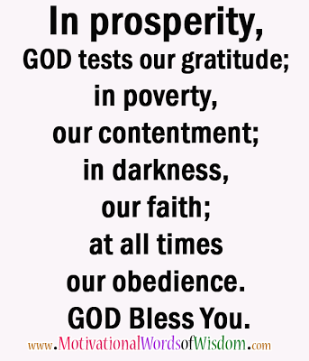 In prosperity, GOD tests our gratitude; in poverty, our contentment; in darkness, our faith; at all times our obedience! GOD Bless You