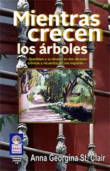 """""""Mientras crecen los árboles"""", crónicas queretanas. Publicado en 2016."""