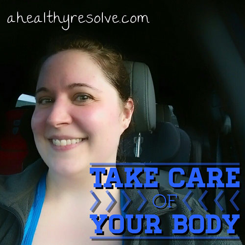 Take care of your body - www.ahealthyresolve.com