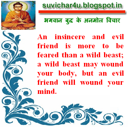An insincere and evil friend is more to be feared than a wild beast; a wild beast may wound your body, but an evil friend will wound your mind.