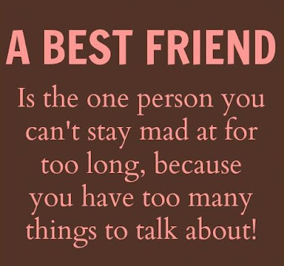 A best friend is the one person you can't stay mad at for too long, because you have too many things to talk about!