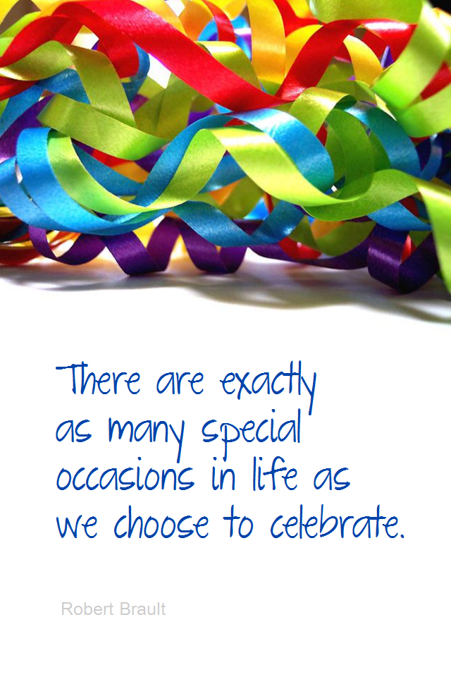 visual quote - image quotation for GRATITUDE - There are exactly as many special occasions in life as we choose to celebrate. - Robert Brault