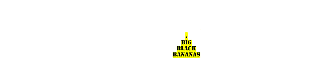 BIG BLACK BANANAS
