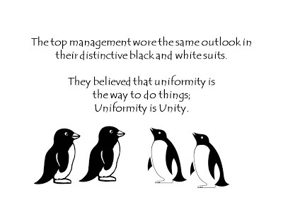 The top management wore the same outlook in their distinctive black and white suits.    They believed that uniformity is  the way to do things;  Uniformity is Unity.