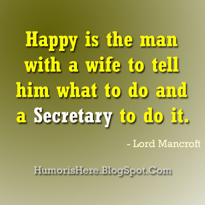 Happy is the man with a wife to tell him what to do and a secretary to do it by Lord Mancroft