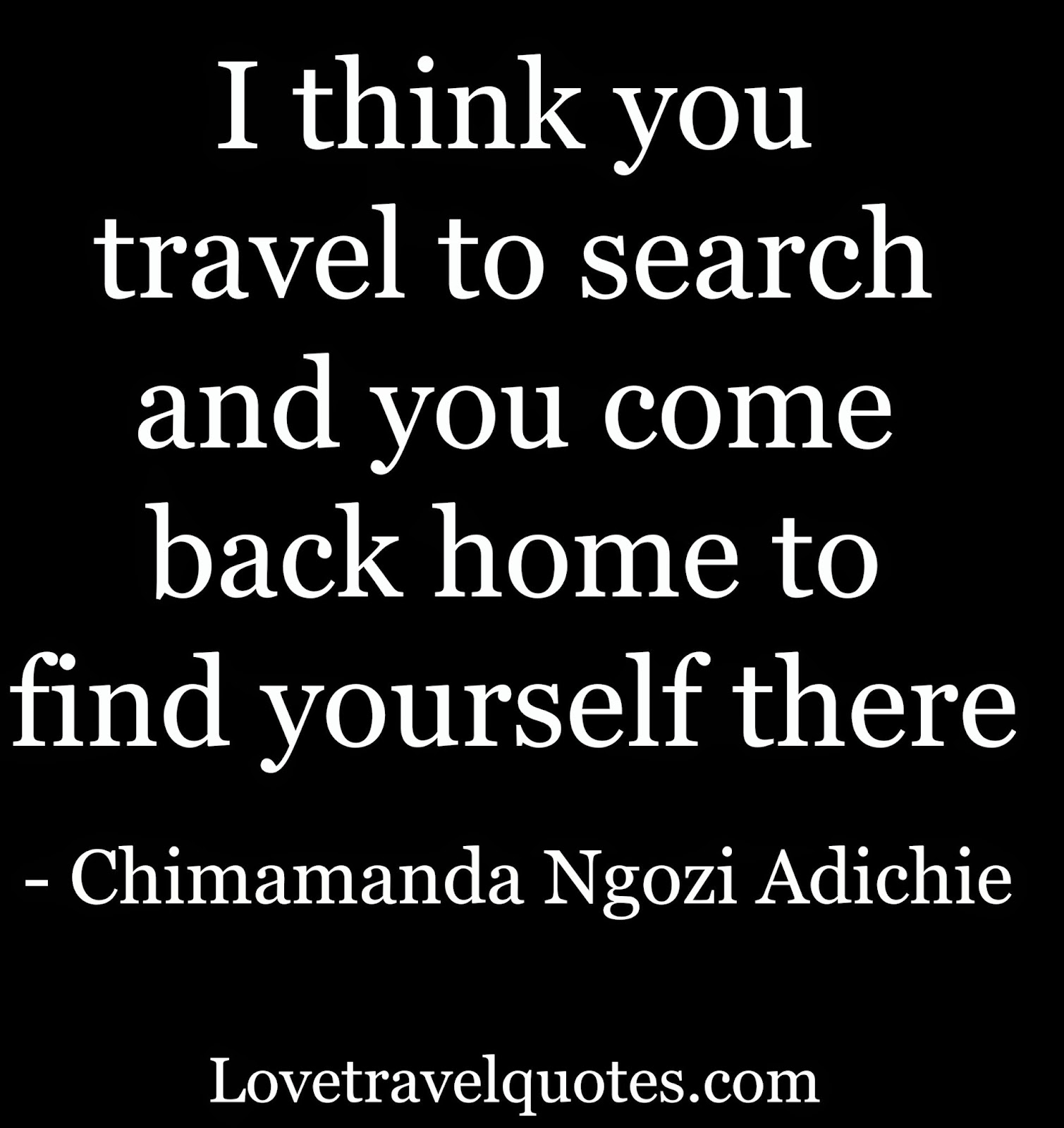 I think you travel to search and you come back home to find yourself there