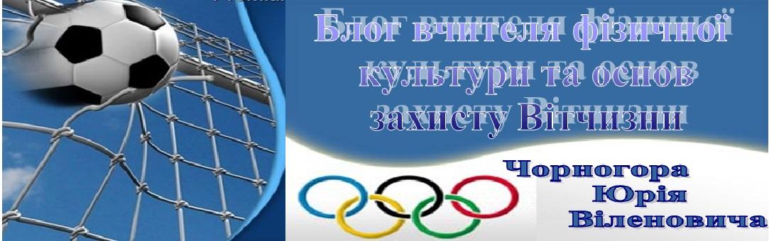 Блог вчителя фізичної культури та захисту вітчизни Чорногора Юрія Віленовича