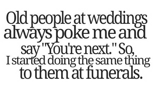 Old People At Wedding Always Poke Me And Say - You're Next. So I Started Doing The Same Thing To Them At Funerals