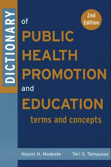 Dictionary of Public Health Promotion and Education: Terms and Concepts Naomi Modeste, Teri Tamayose and Helen Hopp Marshak