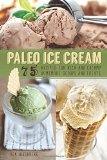Paleo Ice Cream - 75 Recipes for Rich and Creamy Homemade Scoops and Treats