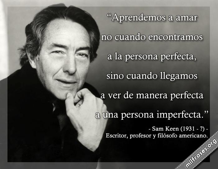 Aprendemos a amar no cuando encontramos a la persona perfecta, sino cuando llegamos a ver de manera perfecta a una persona imperfecta. frases de Sam Keen (1931-?) Escritor, profesor y filósofo americano.