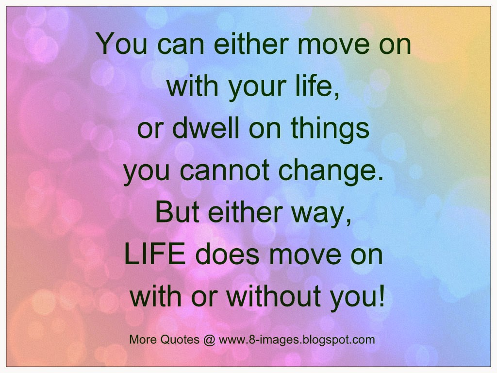 Life Moves On Quotes You Can Either Move On With Your Life Or Dwell On Things You