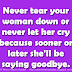 Never tear your woman down or never let her cry because sooner or later she'll be saying goodbye.