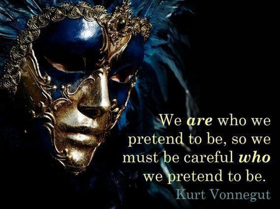 We are who we pretend to be. So we must be careful who we pretend to be.