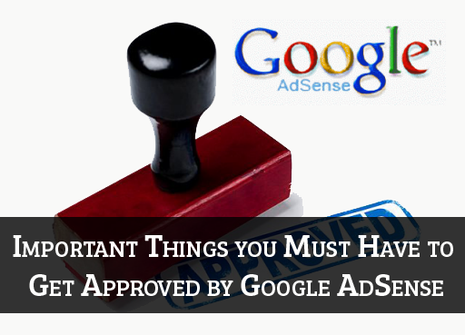 Important Things you Must Have to Get Approved by Google AdSense