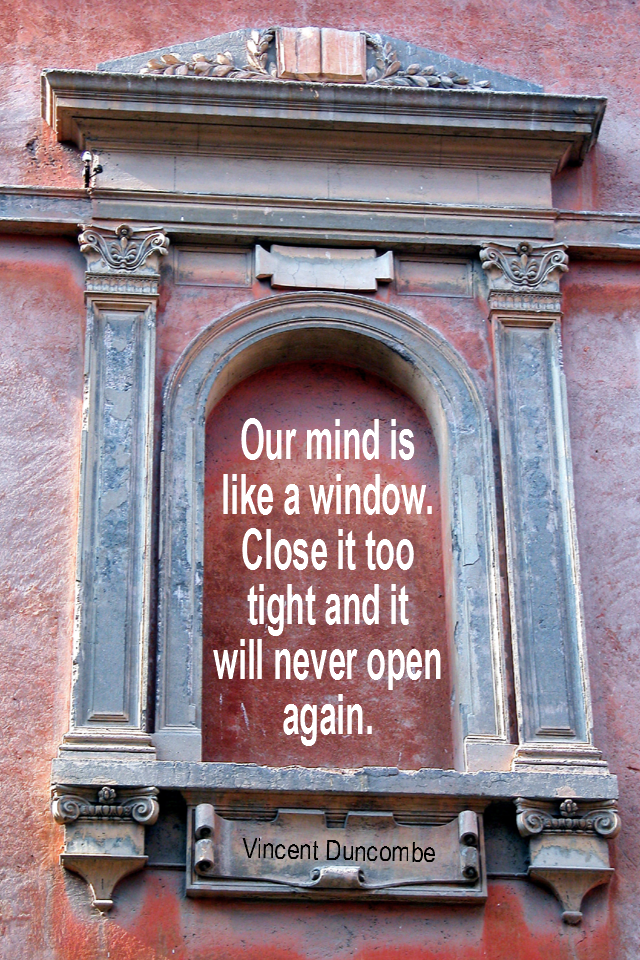 visual quote - image quotation for MIND - Our mind is like a window. Close it too tight and it will never open again. - Vincent Duncombe