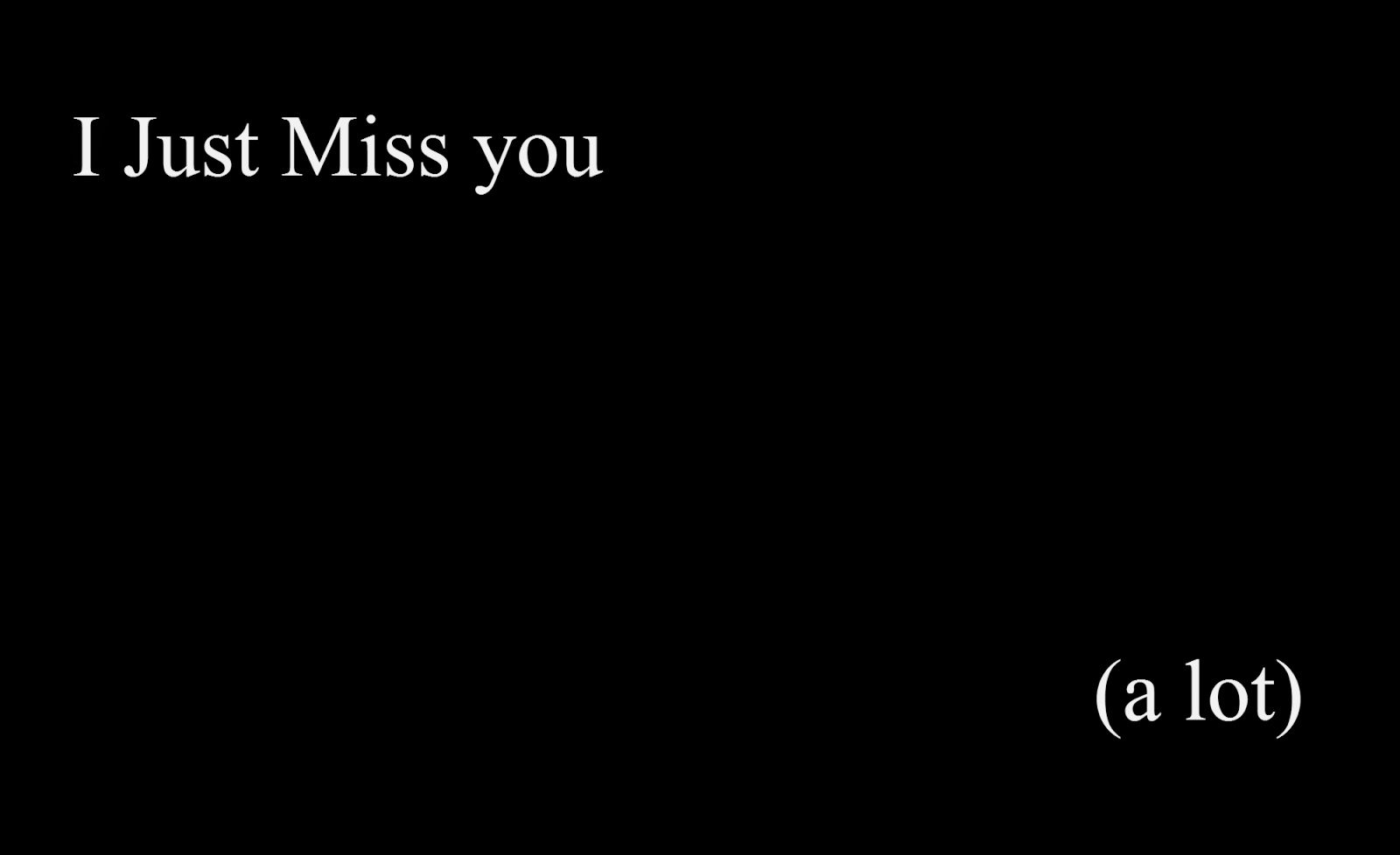 I just Miss you a lot