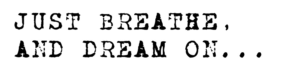 JUST BREATHE, AND DREAM ON...