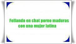 Follando en chat porno maduras con una mujer latina