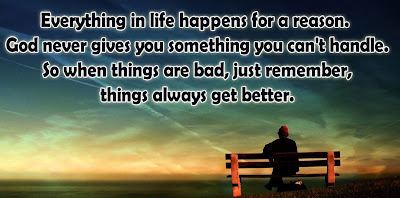 Everything in life happens for a reason. God never gives you something you can't handle. So when things are bad, just remember, things always get better.