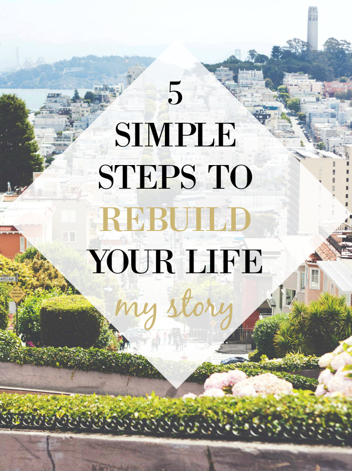 5 Simple Steps to Rebuild Your Life (My Story)
