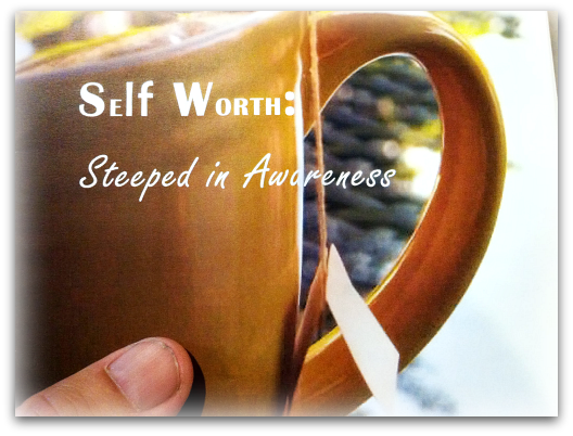 Self Worth: Steeped in Awareness