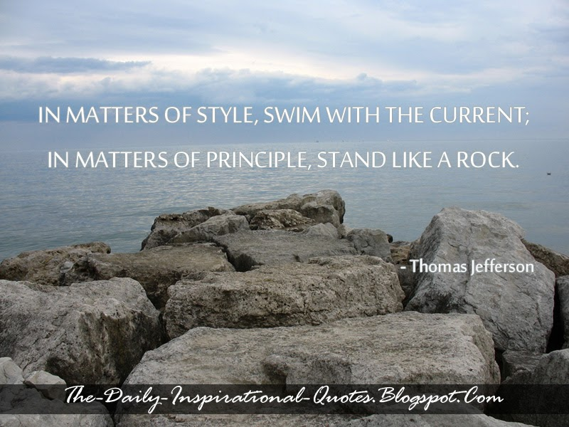 In matters of style, swim with the current; in matters of principle, stand like a rock. - Thomas Jefferson