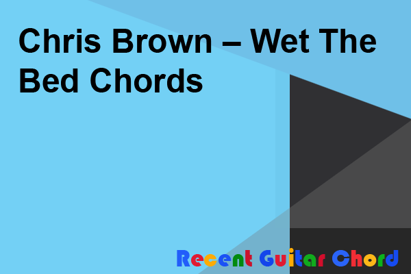 Chris Brown – Wet The Bed Chords