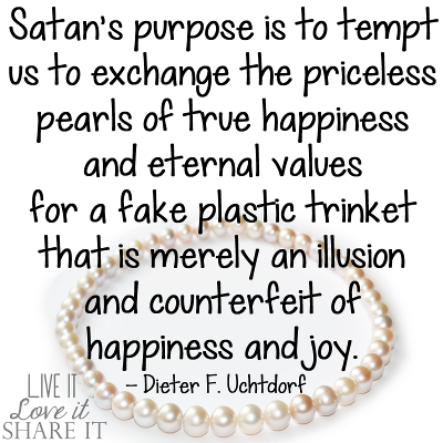Satan's purpose is to tempt us to exchange the priceless pearls of true happiness and eternal values for a fake plastic trinket that is merely an illusion and counterfeit of happiness and joy. - Dieter F. Uchtdorf
