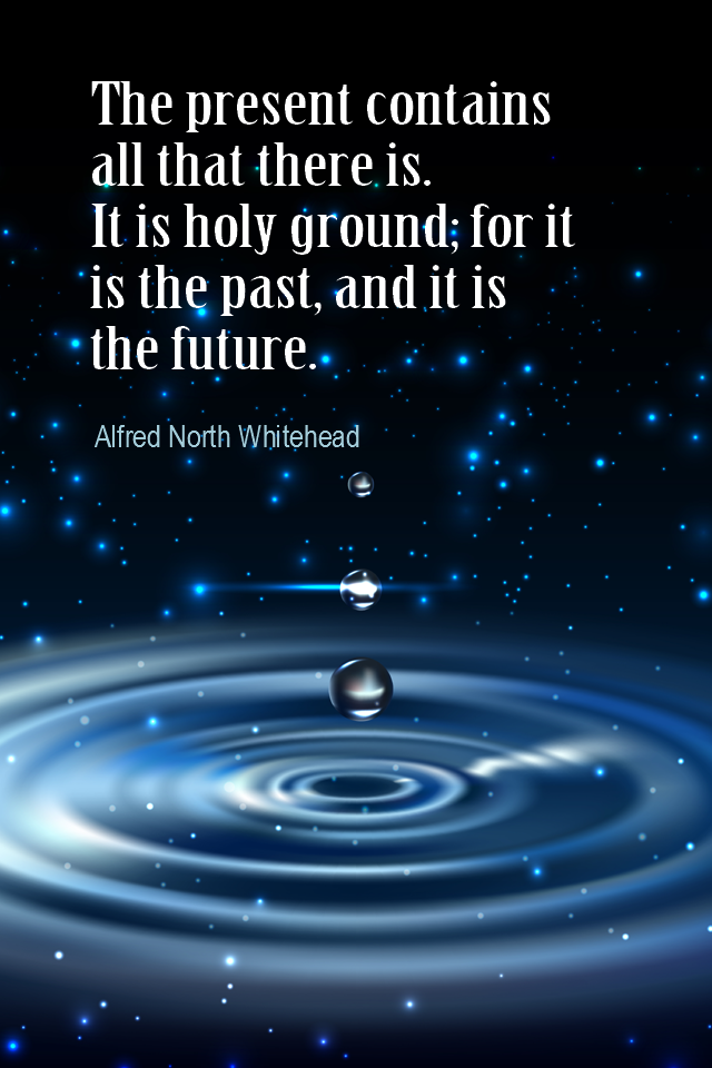 visual quote - image quotation for MINDFULNESS - The present contains all that there is. It is holy ground; for it is the past, and it is the future. - Alfred North Whitehead