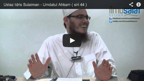 Ustaz Idris Sulaiman – Umdatul Ahkam ( siri 44 )