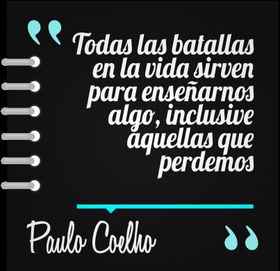 Todas las batallas en la vida sirven para enseñarnos algo, inclusive aquellas que perdemos #PauloCoelho