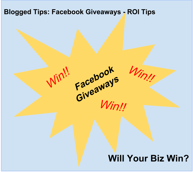 Blogged Tips: Facebook Giveaways - ROI Tips Facebook Giveaways: Win! Win! Win!  Will Your Biz Win?