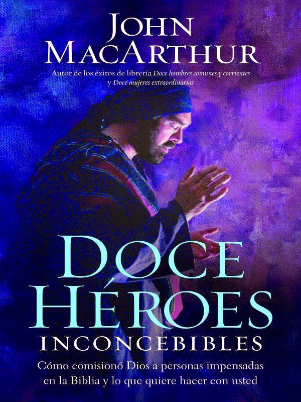 John MacArthur-Doce Héroes Inconcebibles-