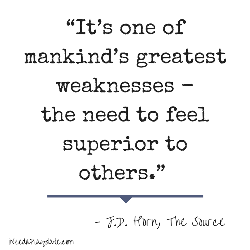 """It's one of mankind's greatest weaknesses - the need to feel superior to others.""  J.D. Horn, The Source"