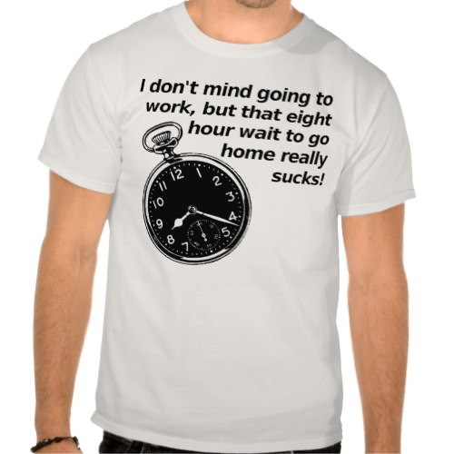 I don't mind going to work, but that eight hour wait to go home really sucks! | Funny T-shirt