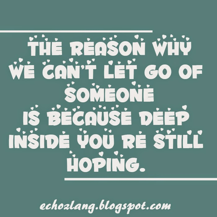 The reason why we cant let go of someone is because deep inside you're still hoping.