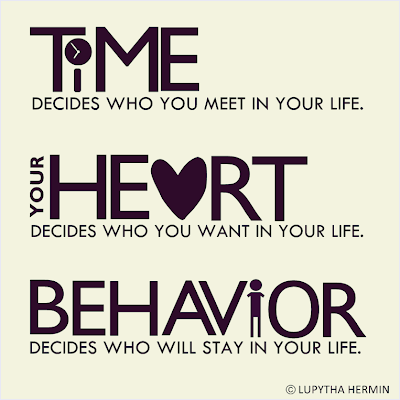 Time decides who you meet in your life. Your heart decides who you want in your life. Behavior decides who will stay in your life.