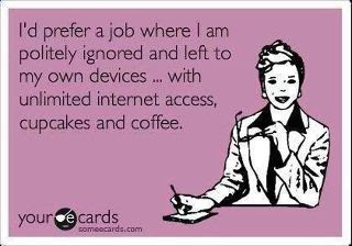 I'd prefer a job where I am politely ignored and left to my own devices, with unlimited internet access, cupcakes and coffee.