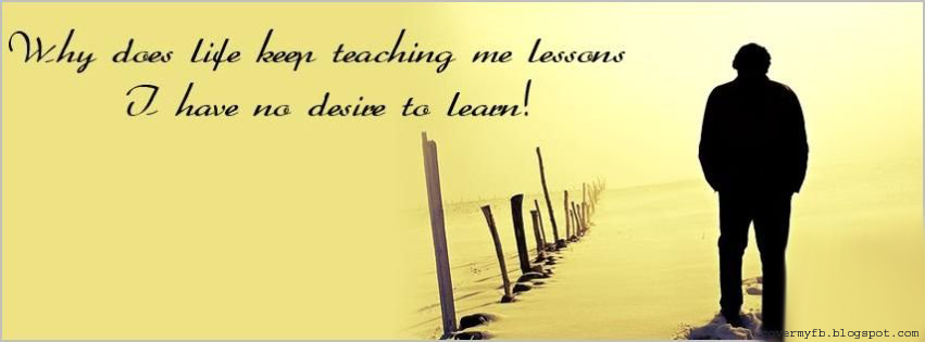 """""""Why does life keeps teaching me lessons I have no desire to learn! (Facebook Cover Of Sad Life Quote)."""