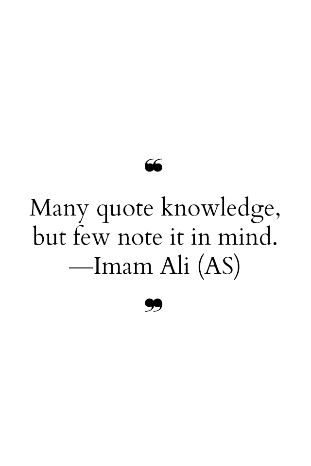 Many quote knowledge, but few not it in mind.