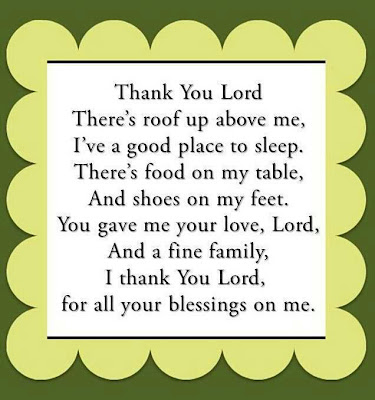 Thank you lord there's roof up above me, I've a good place to sleep. There's food on my table, and shoes on my feet. You gave me your love, lord, And a fine family, I thank you lord, for all your blessings on me.